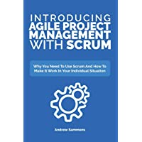 Introducing Agile Project Management With Scrum: Why You Need To Use Scrum And How...
