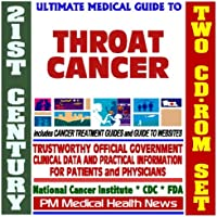 21st Century Ultimate Medical Guide to Throat Cancer- Authoritative, Practical Clinical Information for Physicians and Patients, Treatment Options (Two CD-ROM Set)