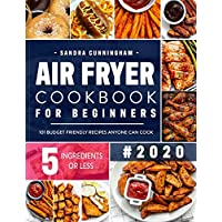 Air Fryer Cookbook for Beginners #2020: 101 Budget Friendly, Quick & Easy 5-Ingredient Recipes Anyone Can Cook (with Nutritional Facts)