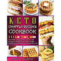 Keto Chaffle Recipes Cookbook: 111 Incredible And Most Effective Low-Carb Ketogenic Chaffle Recipes To Lose Weight And Boost Metabolism For A Healthy Keto Life