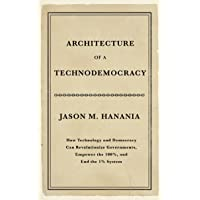 Architecture of a Technodemocracy: How Technology and Democracy Can Revolutionize...