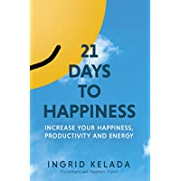 21 Days to Happiness: Increase Your Happiness, Productivity and Energy