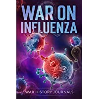 War on Influenza 1918: History, Causes and Treatment of the World's Most Lethal...